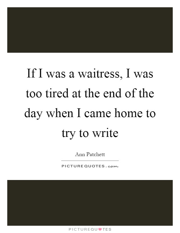 If I was a waitress, I was too tired at the end of the day when I came home to try to write Picture Quote #1