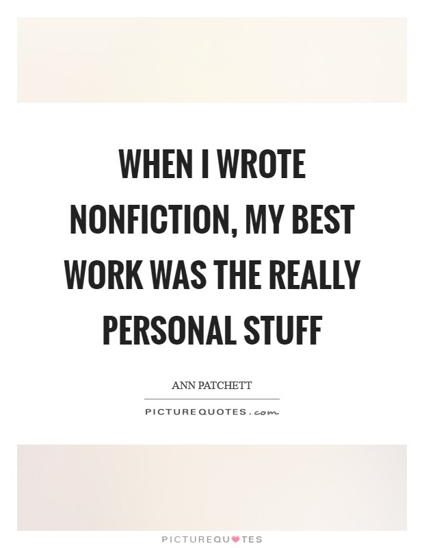 When I wrote nonfiction, my best work was the really personal stuff Picture Quote #1