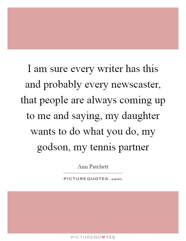 I am sure every writer has this and probably every newscaster, that people are always coming up to me and saying, my daughter wants to do what you do, my godson, my tennis partner Picture Quote #1