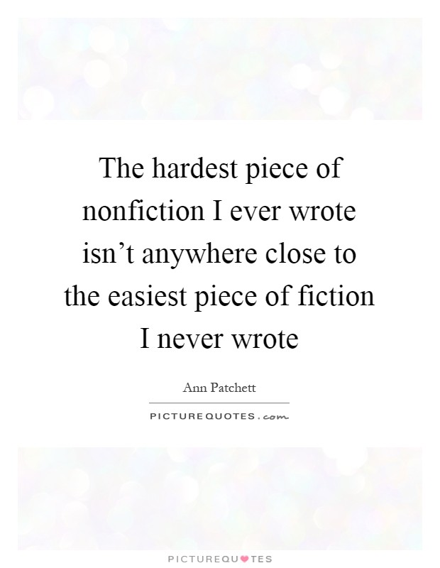 The hardest piece of nonfiction I ever wrote isn't anywhere close to the easiest piece of fiction I never wrote Picture Quote #1