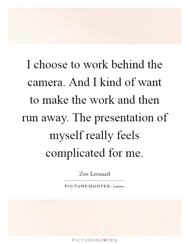I choose to work behind the camera. And I kind of want to make the work and then run away. The presentation of myself really feels complicated for me Picture Quote #1