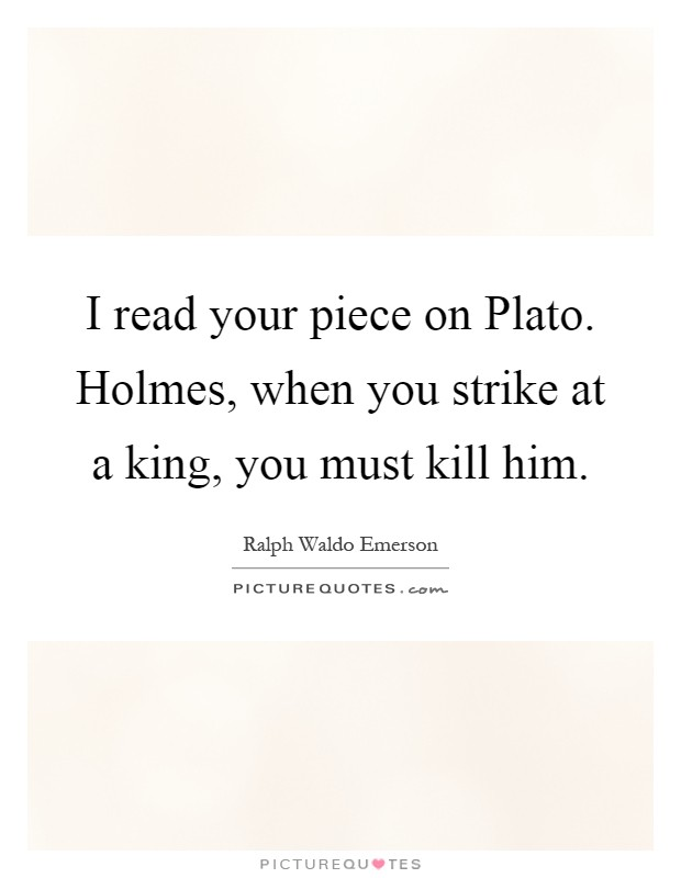 I read your piece on Plato. Holmes, when you strike at a king, you must kill him Picture Quote #1
