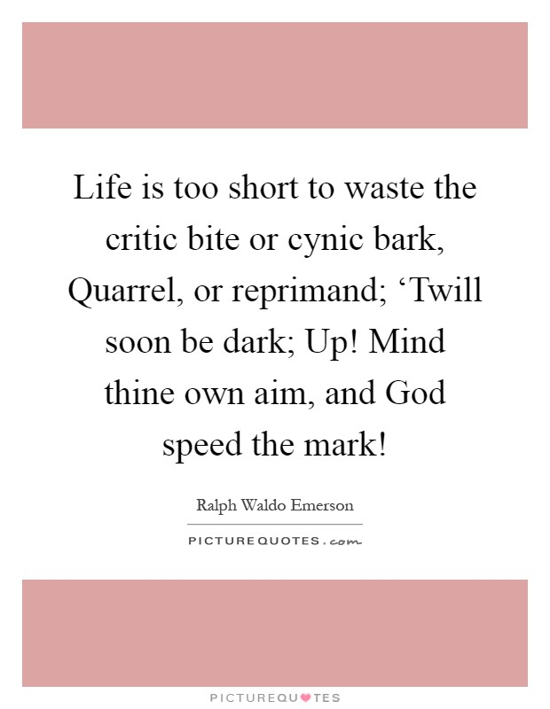 Life is too short to waste the critic bite or cynic bark, Quarrel, or reprimand; 'Twill soon be dark; Up! Mind thine own aim, and God speed the mark! Picture Quote #1