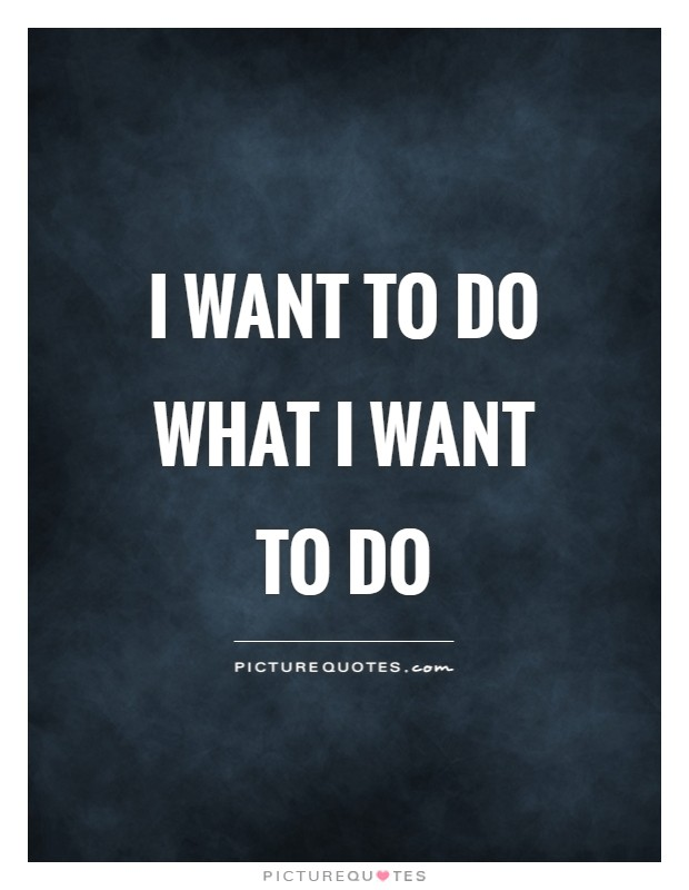 I want to do what I want to do Picture Quote #1