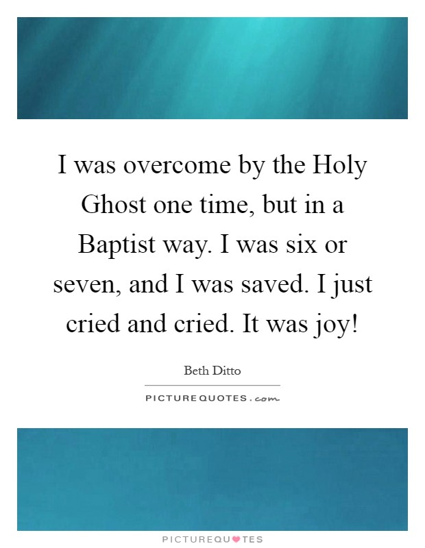 I was overcome by the Holy Ghost one time, but in a Baptist way. I was six or seven, and I was saved. I just cried and cried. It was joy! Picture Quote #1