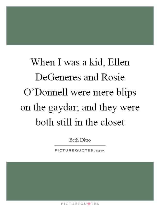 When I was a kid, Ellen DeGeneres and Rosie O'Donnell were mere blips on the gaydar; and they were both still in the closet Picture Quote #1