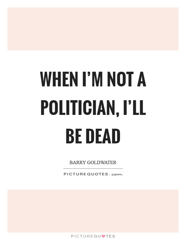 When I'm not a politician, I'll be dead Picture Quote #1