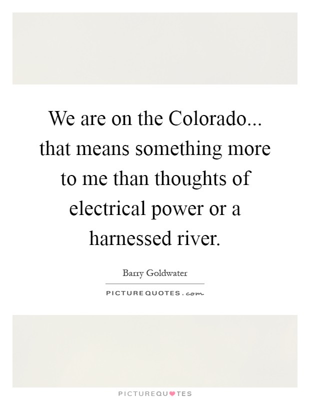 We are on the Colorado... that means something more to me than thoughts of electrical power or a harnessed river Picture Quote #1
