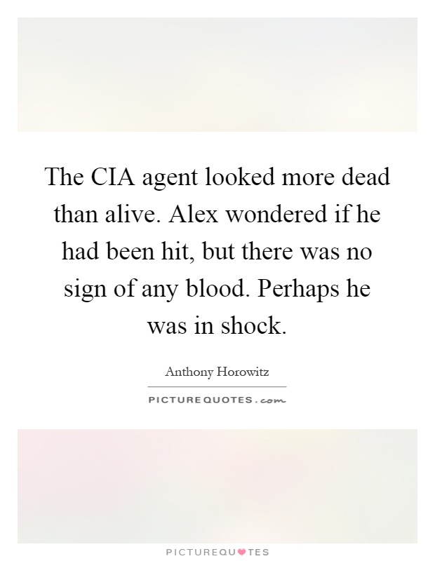 The CIA agent looked more dead than alive. Alex wondered if he had been hit, but there was no sign of any blood. Perhaps he was in shock Picture Quote #1