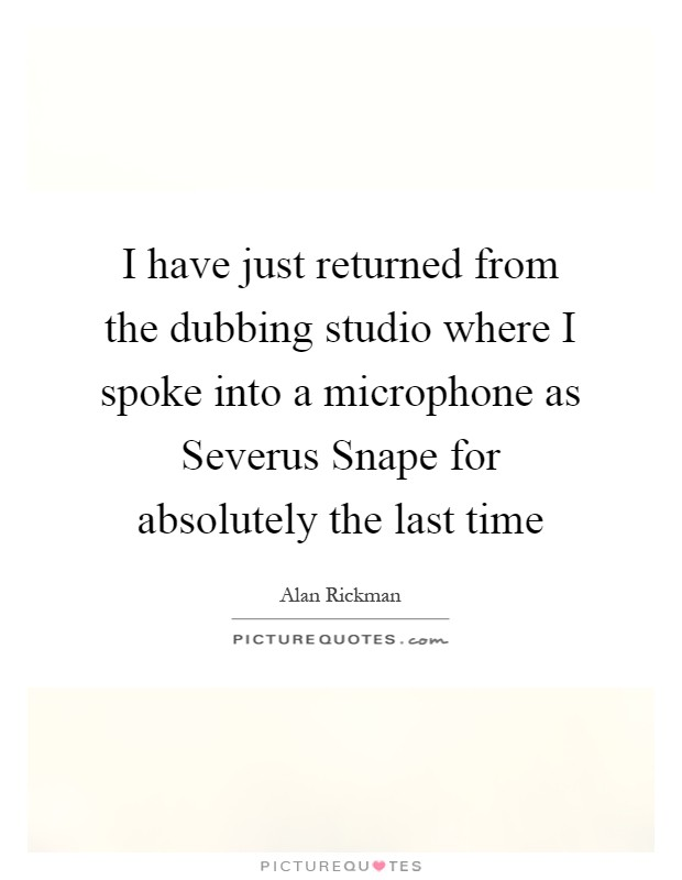I have just returned from the dubbing studio where I spoke into a microphone as Severus Snape for absolutely the last time Picture Quote #1