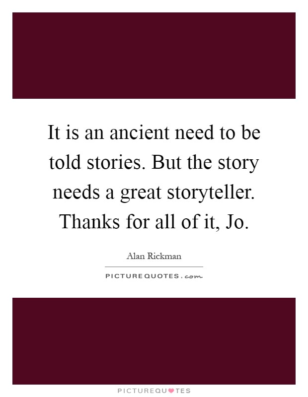It is an ancient need to be told stories. But the story needs a great storyteller. Thanks for all of it, Jo Picture Quote #1