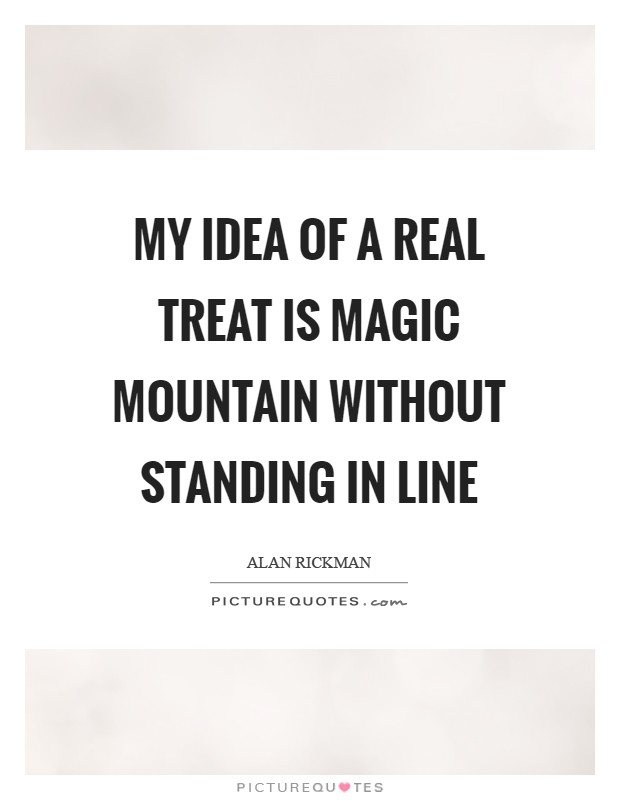 My idea of a real treat is Magic Mountain without standing in line Picture Quote #1