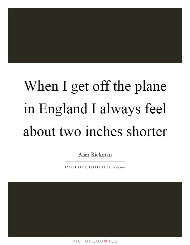 When I get off the plane in England I always feel about two inches shorter Picture Quote #1