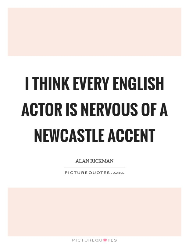 I think every English actor is nervous of a Newcastle accent Picture Quote #1
