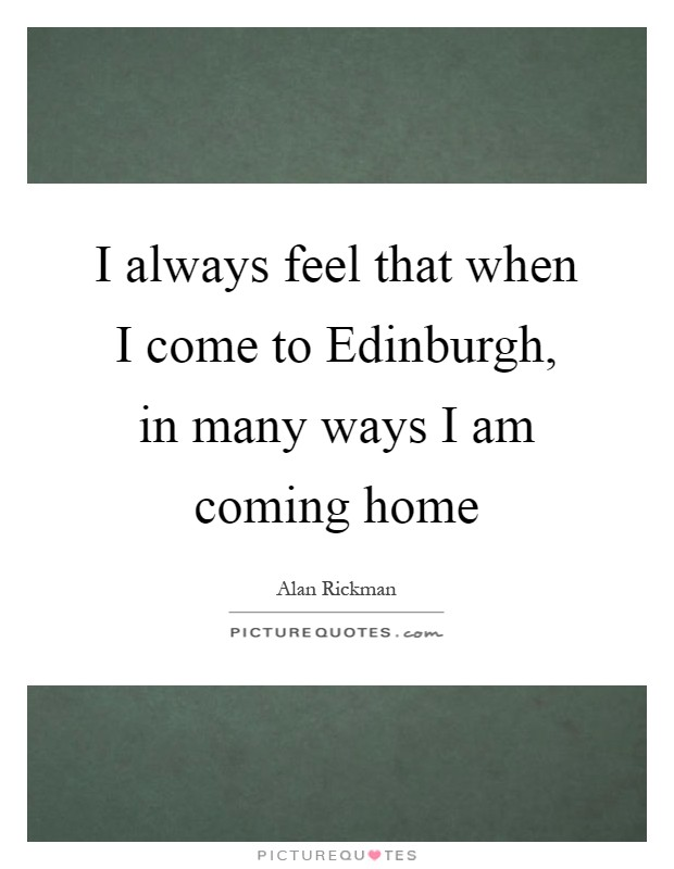 I always feel that when I come to Edinburgh, in many ways I am coming home Picture Quote #1