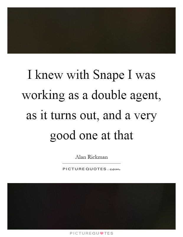 I knew with Snape I was working as a double agent, as it turns out, and a very good one at that Picture Quote #1