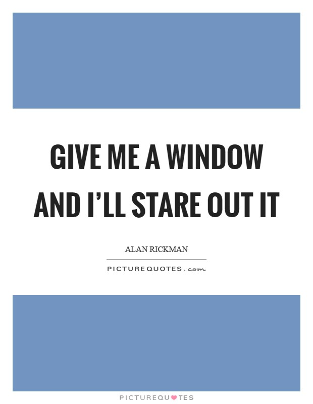Give me a window and I'll stare out it Picture Quote #1