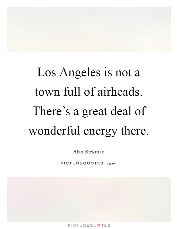 Los Angeles is not a town full of airheads. There's a great deal of wonderful energy there Picture Quote #1