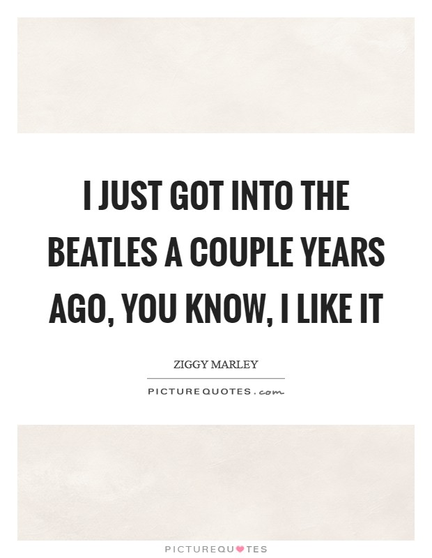 I just got into the Beatles a couple years ago, you know, I like it Picture Quote #1