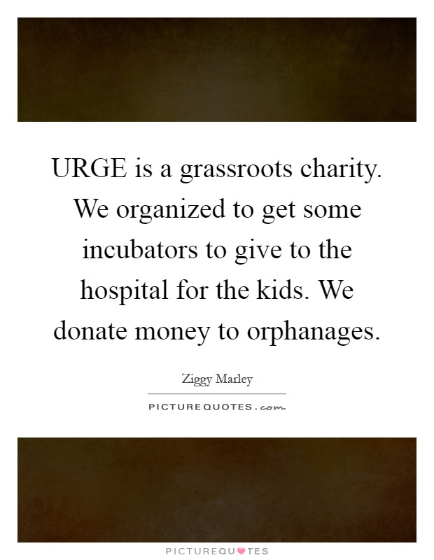 URGE is a grassroots charity. We organized to get some incubators to give to the hospital for the kids. We donate money to orphanages Picture Quote #1