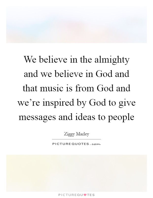 We believe in the almighty and we believe in God and that music is from God and we're inspired by God to give messages and ideas to people Picture Quote #1