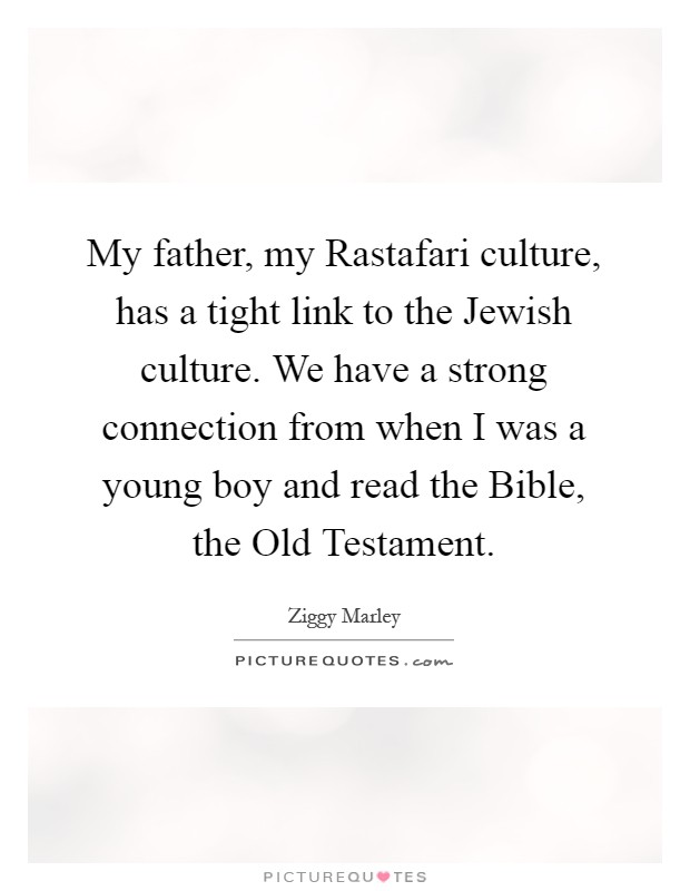 My father, my Rastafari culture, has a tight link to the Jewish culture. We have a strong connection from when I was a young boy and read the Bible, the Old Testament Picture Quote #1