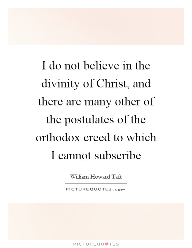 I do not believe in the divinity of Christ, and there are many other of the postulates of the orthodox creed to which I cannot subscribe Picture Quote #1