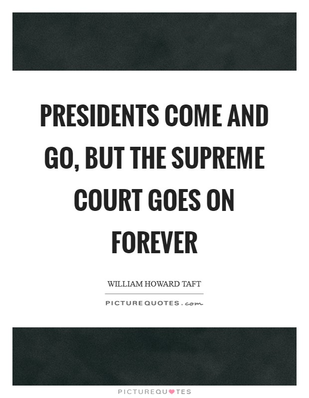 Presidents come and go, but the Supreme Court goes on forever Picture Quote #1