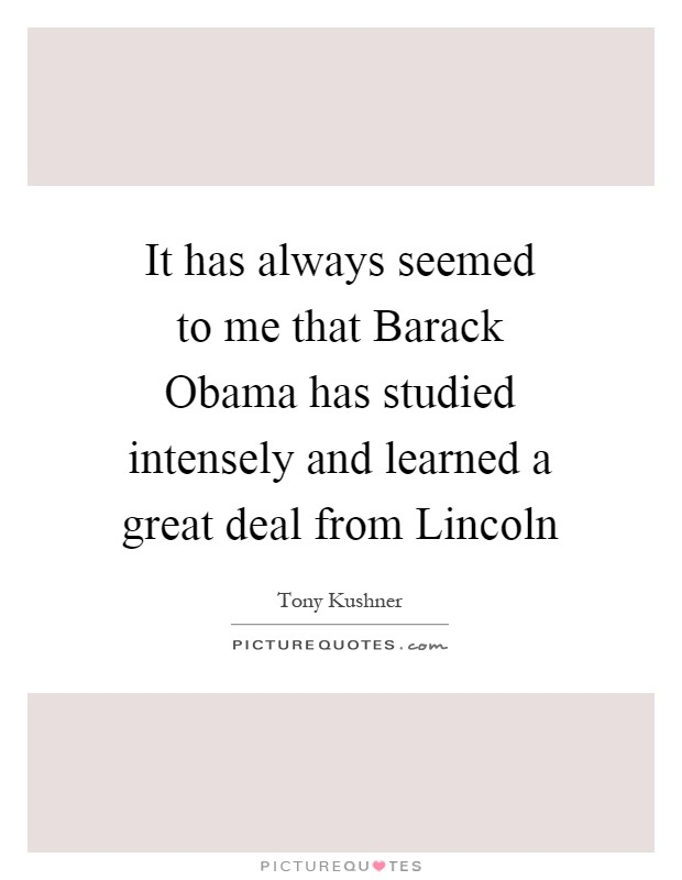 It has always seemed to me that Barack Obama has studied intensely and learned a great deal from Lincoln Picture Quote #1