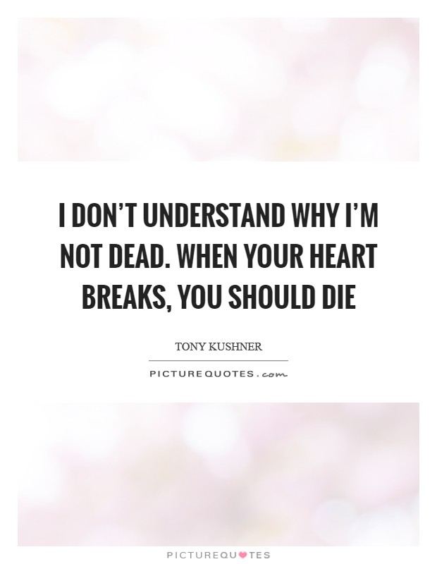 I don't understand why I'm not dead. When your heart breaks, you should die Picture Quote #1