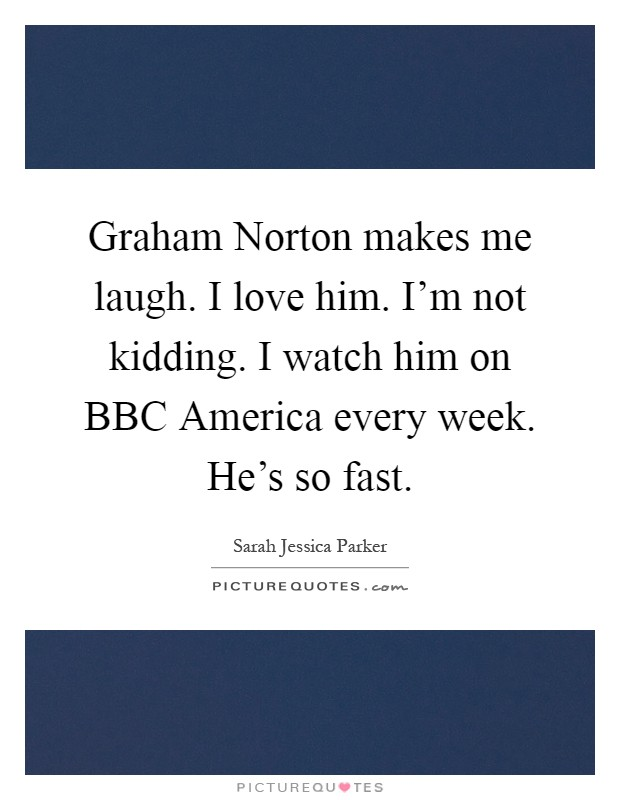 Graham Norton makes me laugh. I love him. I'm not kidding. I watch him on BBC America every week. He's so fast Picture Quote #1