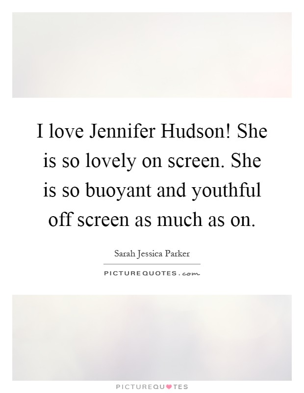 I love Jennifer Hudson! She is so lovely on screen. She is so buoyant and youthful off screen as much as on Picture Quote #1
