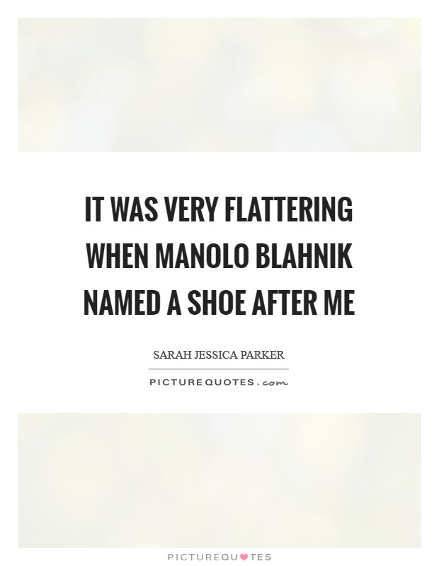 It was very flattering when Manolo Blahnik named a shoe after me Picture Quote #1