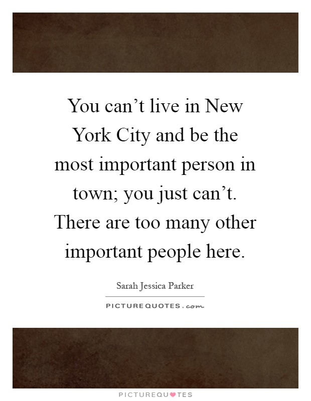 You can't live in New York City and be the most important person in town; you just can't. There are too many other important people here Picture Quote #1
