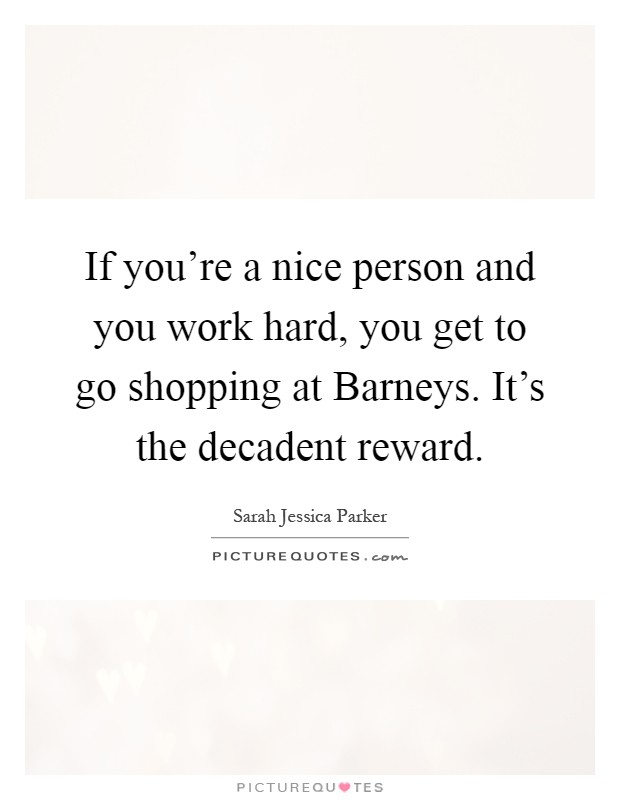 If you're a nice person and you work hard, you get to go shopping at Barneys. It's the decadent reward Picture Quote #1