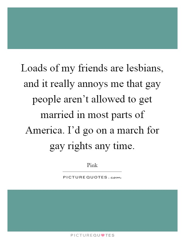 Loads of my friends are lesbians, and it really annoys me that gay people aren't allowed to get married in most parts of America. I'd go on a march for gay rights any time Picture Quote #1