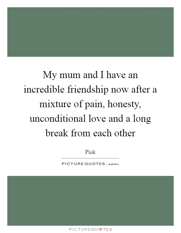 My mum and I have an incredible friendship now after a mixture of pain, honesty, unconditional love and a long break from each other Picture Quote #1