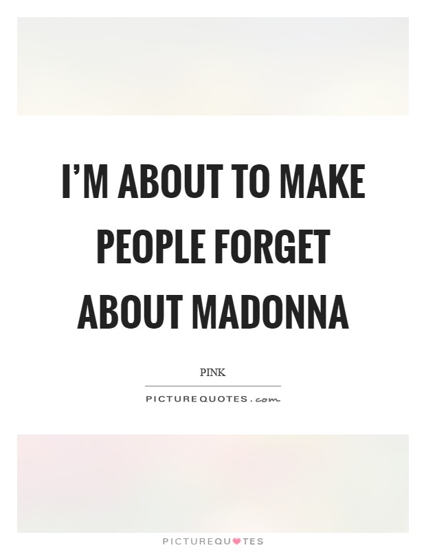 I'm about to make people forget about Madonna Picture Quote #1