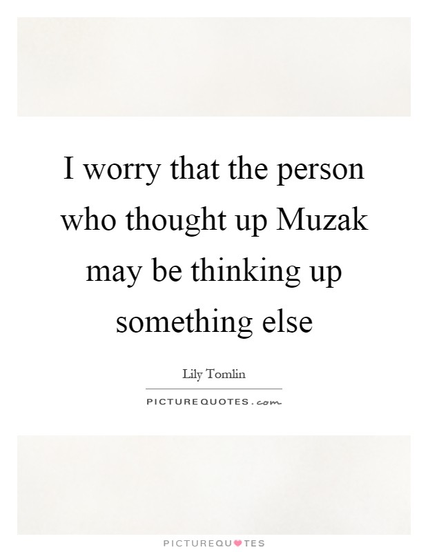 I worry that the person who thought up Muzak may be thinking up something else Picture Quote #1