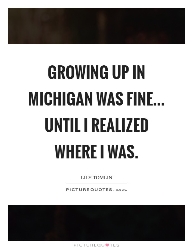 Growing up in Michigan was fine... until I realized where I was Picture Quote #1