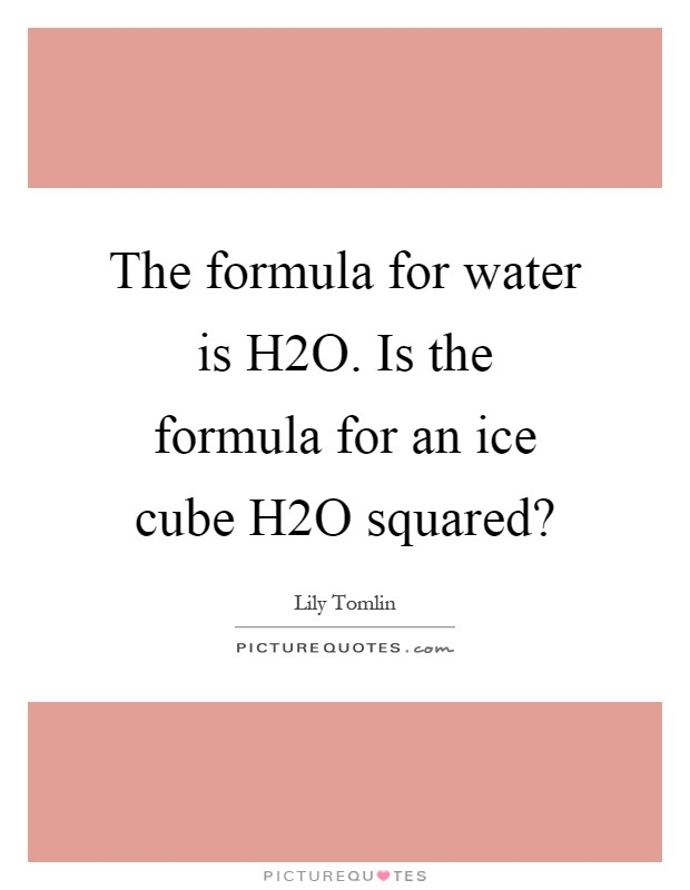 The formula for water is H2O. Is the formula for an ice cube H2O squared? Picture Quote #1