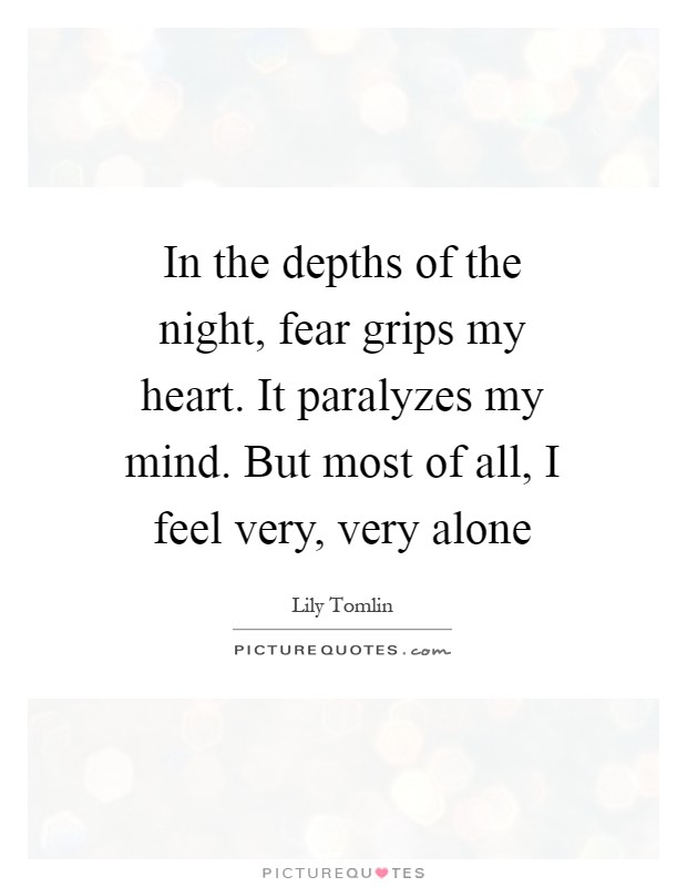 In the depths of the night, fear grips my heart. It paralyzes my mind. But most of all, I feel very, very alone Picture Quote #1
