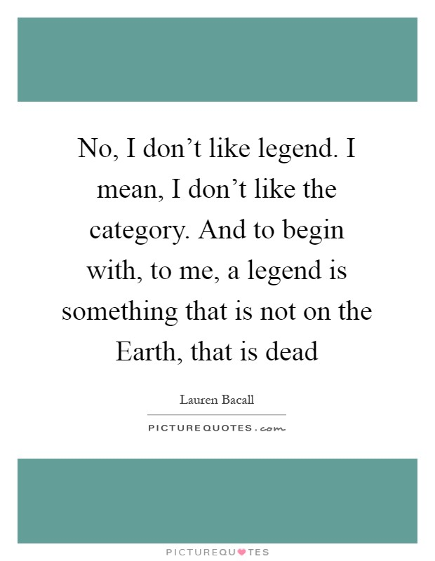No, I don't like legend. I mean, I don't like the category. And to begin with, to me, a legend is something that is not on the Earth, that is dead Picture Quote #1