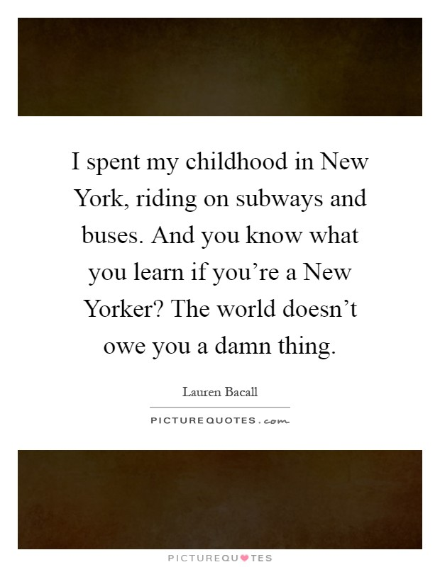I spent my childhood in New York, riding on subways and buses. And you know what you learn if you're a New Yorker? The world doesn't owe you a damn thing Picture Quote #1
