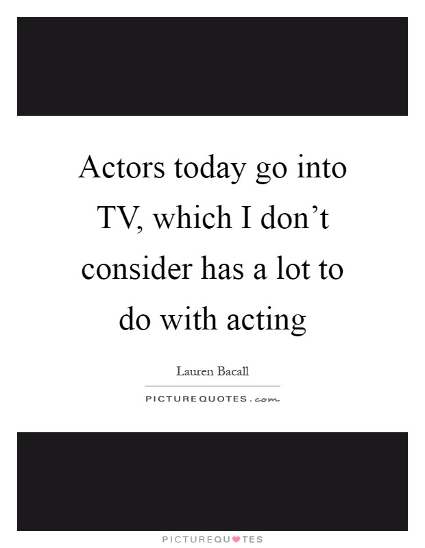 Actors today go into TV, which I don't consider has a lot to do with acting Picture Quote #1