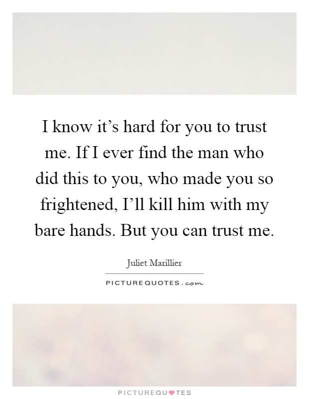 I know it's hard for you to trust me. If I ever find the man who did this to you, who made you so frightened, I'll kill him with my bare hands. But you can trust me Picture Quote #1