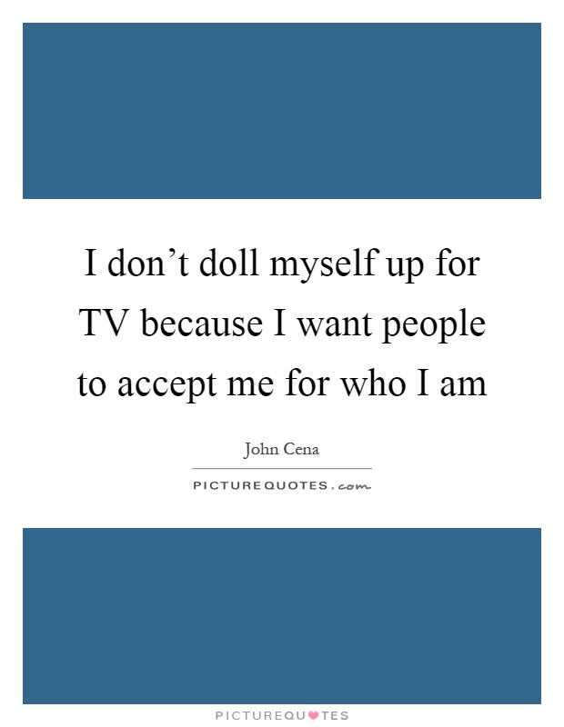 I don't doll myself up for TV because I want people to accept me for who I am Picture Quote #1