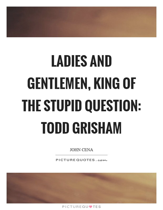 Ladies and Gentlemen, King of the Stupid Question: Todd Grisham Picture Quote #1