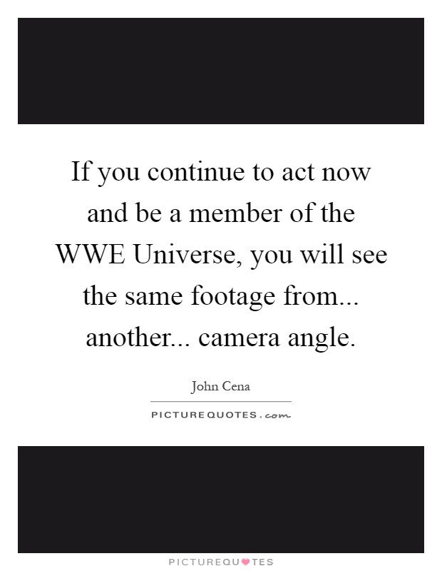 If you continue to act now and be a member of the WWE Universe, you will see the same footage from... another... camera angle Picture Quote #1