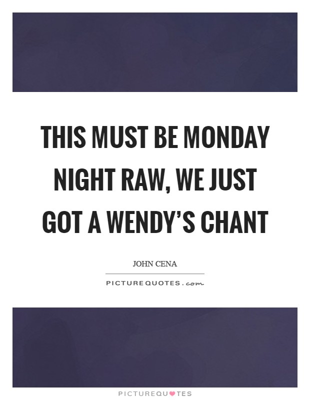 This must be Monday Night RAW, we just got a Wendy's chant Picture Quote #1